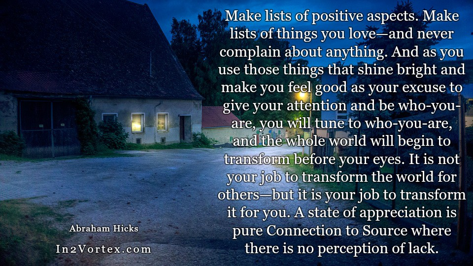 Abraham-Hicks Quotes Daily - Make lists of positive aspects. Make lists of things you love—and never complain about anything. And as you use those things that shine bright and make you feel good as your excuse to give your attention and be who-you-are, you will tune to who-you-are, and the whole world will begin to transform before your eyes. It is not your job to transform the world for others—but it is your job to transform it for you. A state of appreciation is pure Connection to Source where there is no perception of lack.