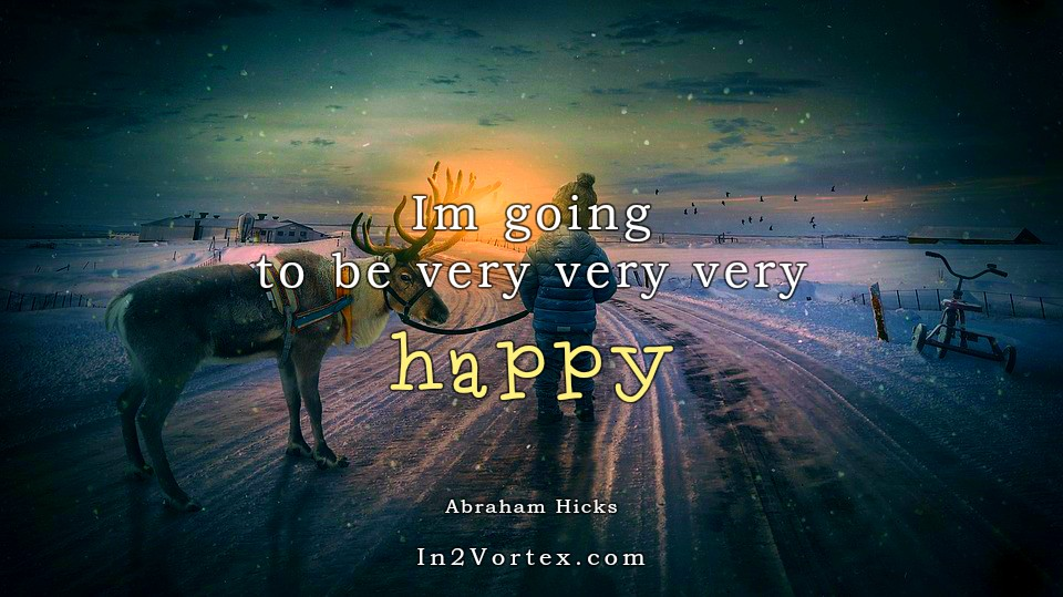 Abraham-Hicks Quotes Daily - Im going to be very very very happy.