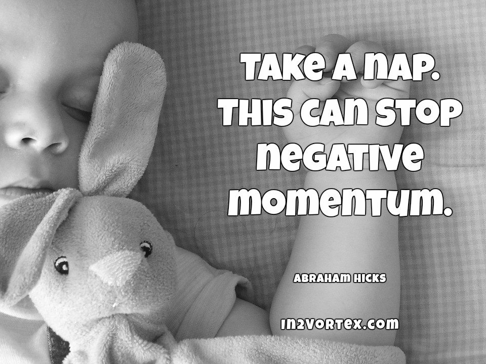 Abraham-Hicks Quotes -Take a nap. This can stop negative momentum.