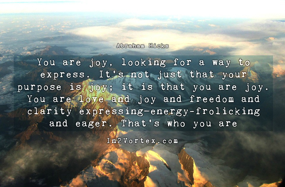 Abraham Hicks Quotes - You are joy, looking for a way to express. It's not just that your purpose is joy; it is that you are joy. You are love and joy and freedom and clarity