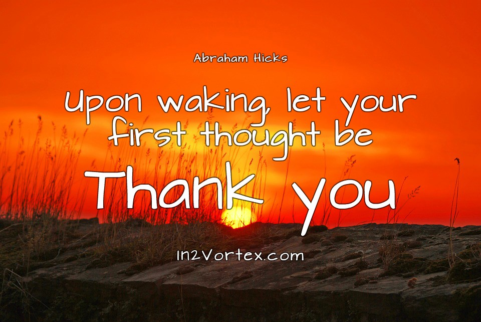 Abraham-Hicks Quotes - Upon waking, let your first thought be Thank you