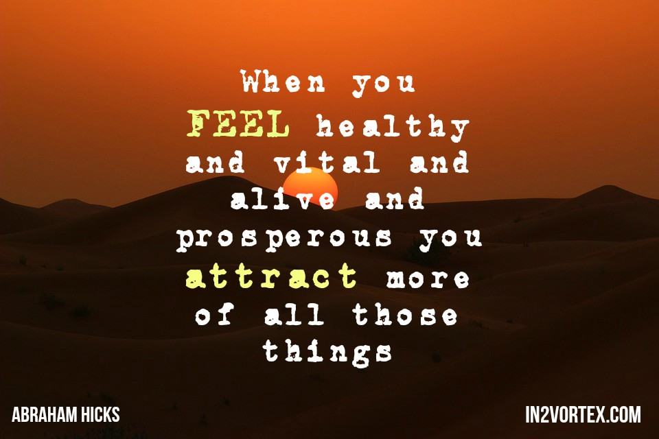 abraham-hicks, in2vortex, esther hicks, #abrahamhicks, lawofattraction, When you FEEL healthy and vital and alive and prosperous you attract more of all those things