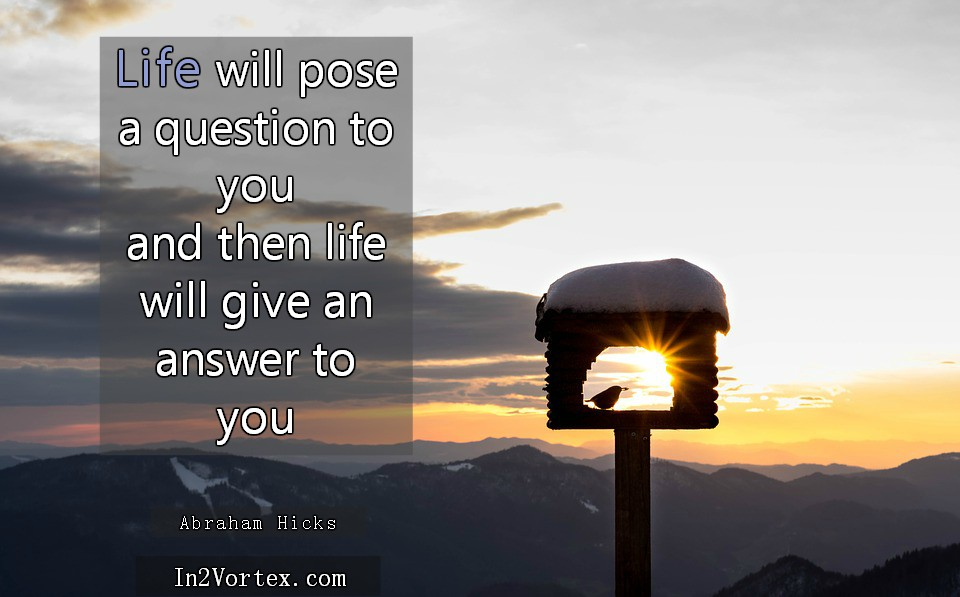 Abraham Hicks Life Will Pose A Question To You In2vortex