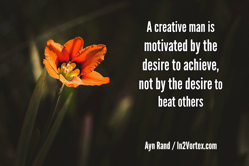 A creative man is motivated by the desire to achieve, not by the desire to beat others. Ayn Rand, in2vortex.com, quotes, quotes motivational
