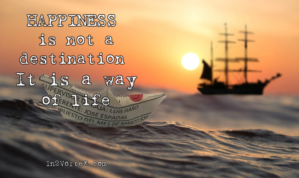 Happiness Is Not a Destination, quotes, in2vortex, motivation, inspiration, positive quotes, loa