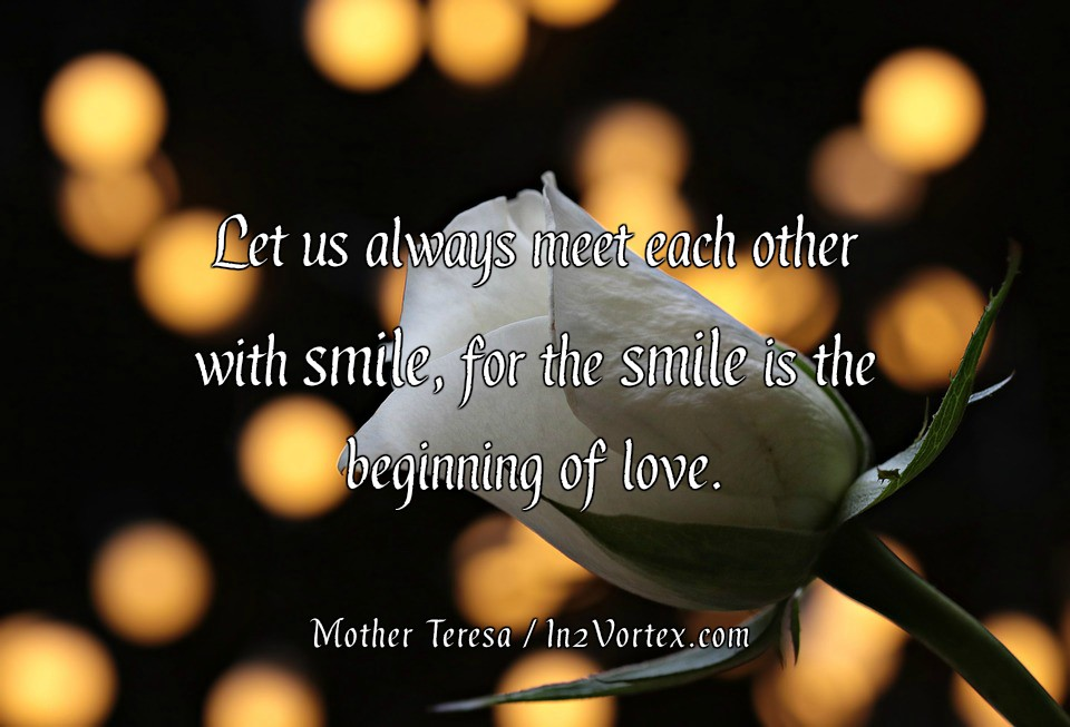 Let us always meet each other with smile, for the smile is the beginning of love. Mother Teresa, in2vortex, quotes, love quotes
