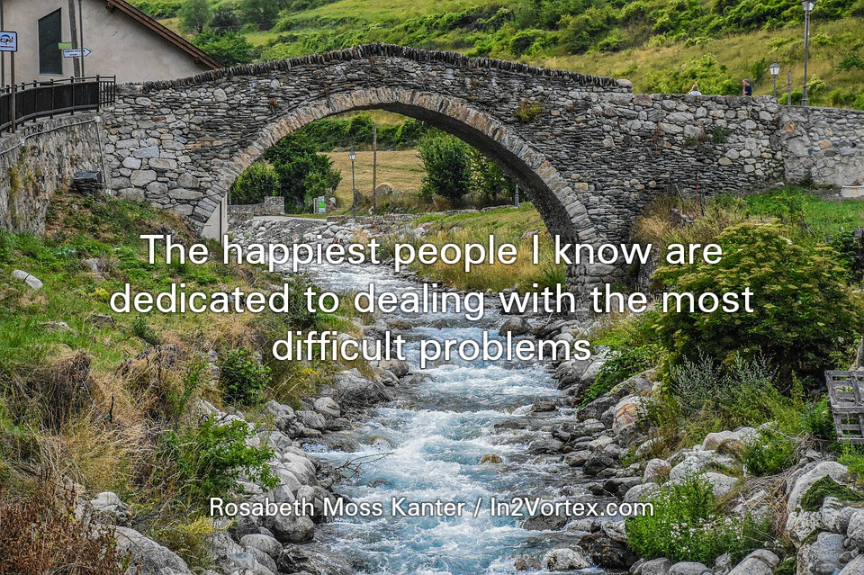 """""""The happiest people I know are dedicated to dealing with the most difficult problems."""" - Rosabeth Moss Kanter, quote of the day"""