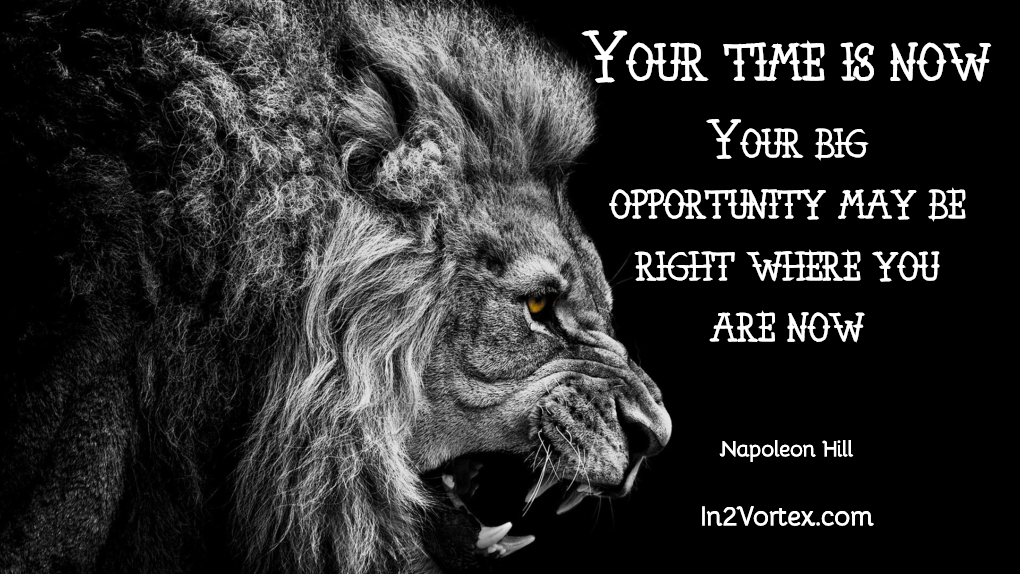 Your time is now. Your big opportunity may be right where you are now. Napoleon Hill