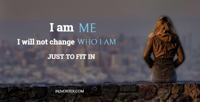 I AM ME I WILL NOT CHANGE WHO I AM JUST TO FIT IN | In2Vortex