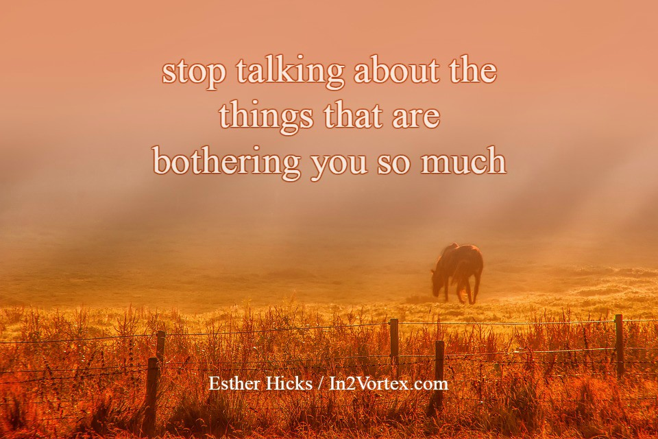 """""""stop talking about the things that are bothering you so much."""" – Esther Hicks, abraham hicks, law of attraction"""