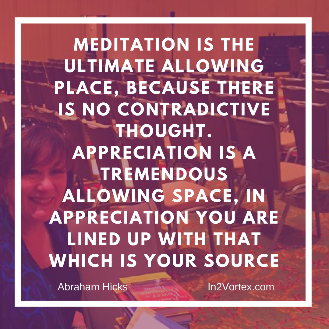 Meditation is the ultimate allowing place, because there is no contradictive thought. Appreciation is a tremendous allowing space, in appreciation you are lined up with that which is your source, Abraham Hicks Meditation Quotes,, Abraham Hicks Meditation, Money Quotes