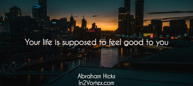 Life Is Supposed To Feel Good And Fun, Abraham Hicks